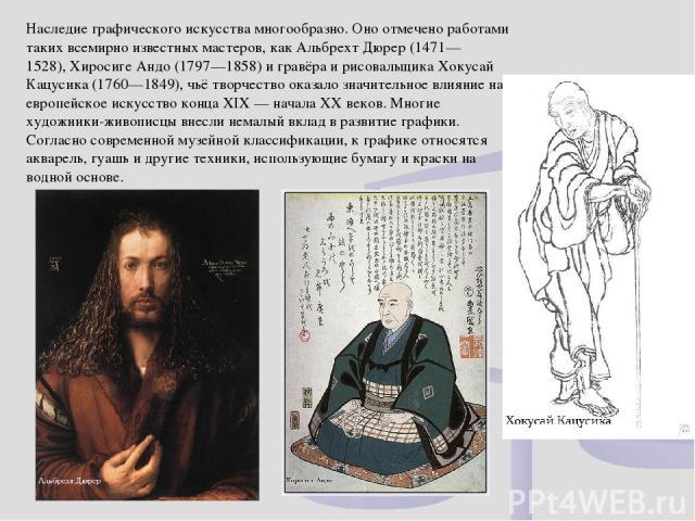 Наследие графического искусства многообразно. Оно отмечено работами таких всемирно известных мастеров, какАльбрехт Дюрер(1471—1528),Хиросиге Андо(1797—1858) и гравёра и рисовальщикаХокусай Кацусика(1760—1849), чьё творчество оказало значительн…