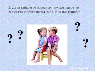 2. Дети тайком от взрослых нюхают какое-то вещество и приглашают тебя. Как посту