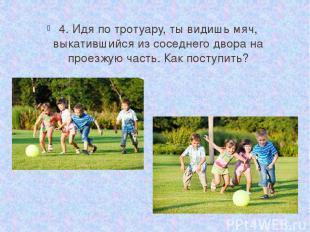 4. Идя по тротуару, ты видишь мяч, выкатившийся из соседнего двора на проезжую ч