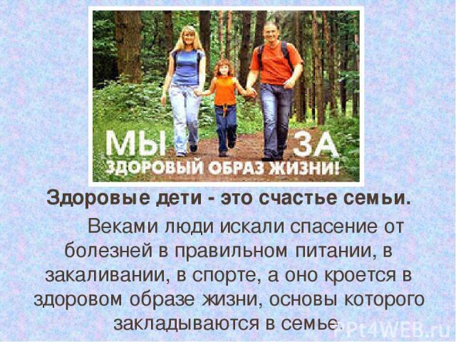 Здоровые дети - это счастье семьи. Веками люди искали спасение от болезней в правильном питании, в закаливании, в спорте, а оно кроется в здоровом образе жизни, основы которого закладываются в семье.