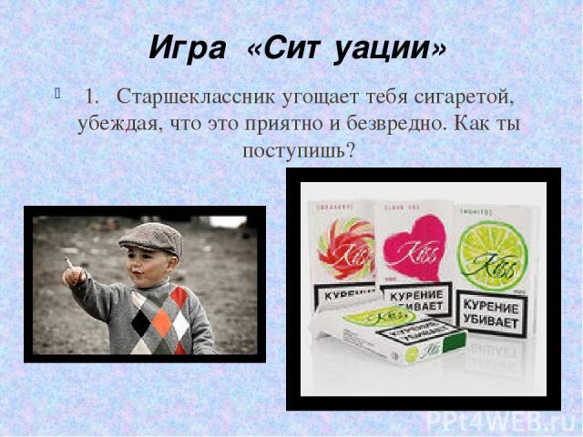 1. Старшеклассник угощает тебя сигаретой, убеждая, что это приятно и безвредно. Как ты поступишь? Игра «Ситуации»