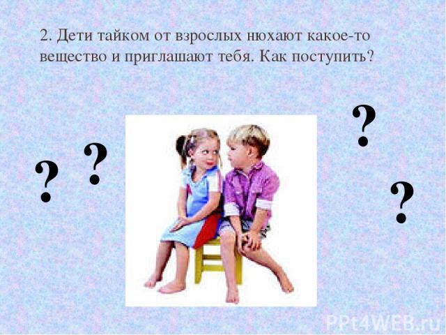 2. Дети тайком от взрослых нюхают какое-то вещество и приглашают тебя. Как поступить? ? ? ? ?