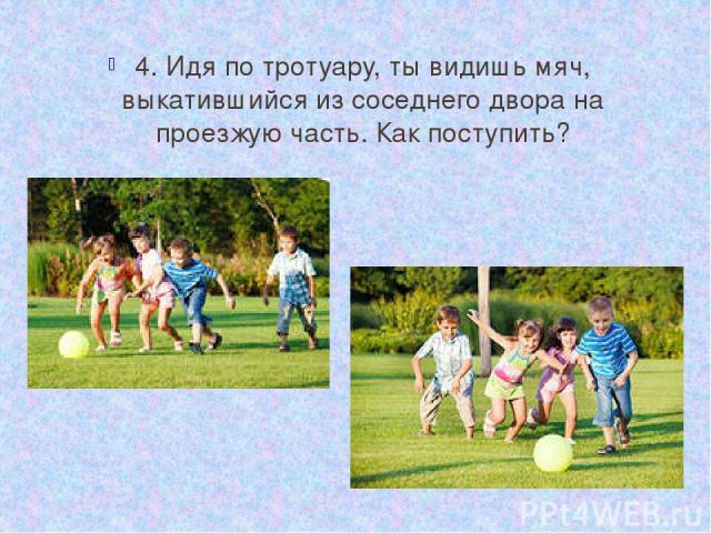 4. Идя по тротуару, ты видишь мяч, выкатившийся из соседнего двора на проезжую часть. Как поступить?