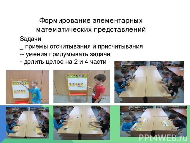 Формирование элементарных математических представлений Задачи _ приемы отсчитывания и присчитывания -- умения придумывать задачи - делить целое на 2 и 4 части