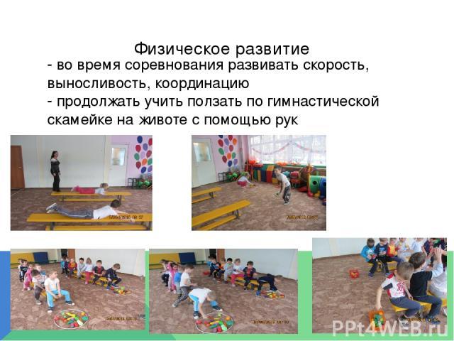 Физическое развитие - во время соревнования развивать скорость, выносливость, координацию - продолжать учить ползать по гимнастической скамейке на животе с помощью рук
