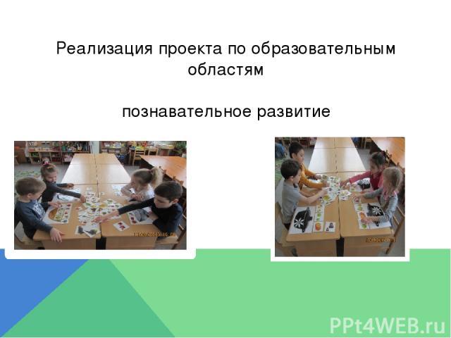 Реализация проекта по образовательным областям познавательное развитие
