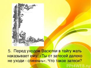 5. Перед уходом Васютки в тайгу мать наказывает ему: «Ты от затесей далеко не ух