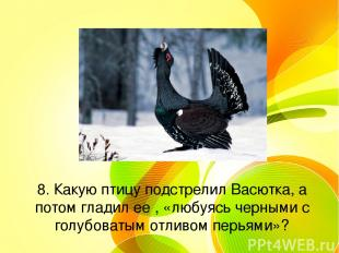 8. Какую птицу подстрелил Васютка, а потом гладил ее , «любуясь черными с голубо