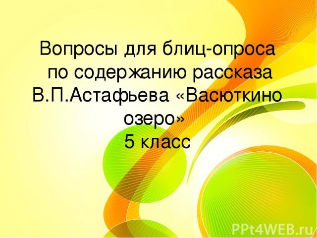 Вопросы для блиц-опроса по содержанию рассказа В.П.Астафьева «Васюткино озеро» 5 класс