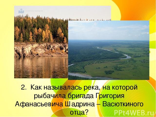 2. Как называлась река, на которой рыбачила бригада Григория Афанасьевича Шадрина – Васюткиного отца?