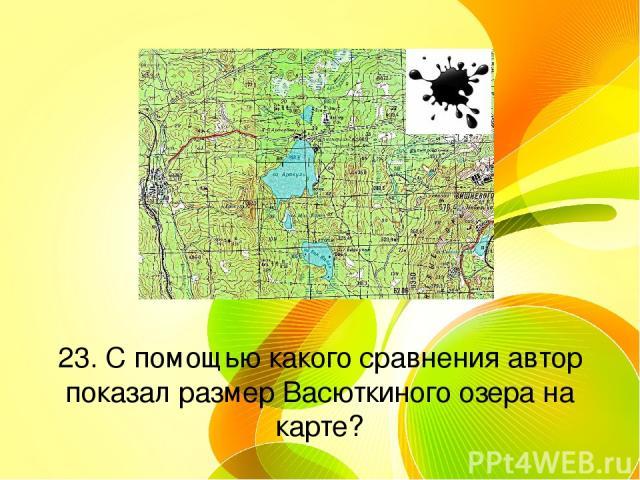 23. С помощью какого сравнения автор показал размер Васюткиного озера на карте?