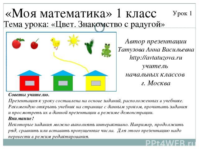 «Моя математика» 1 класс Урок 1 Тема урока: «Цвет. Знакомство с радугой» Советы учителю. Презентация к уроку составлена на основе заданий, расположенных в учебнике. Рекомендую открыть учебник на странице с данным уроком, прочитать задания и просмотр…