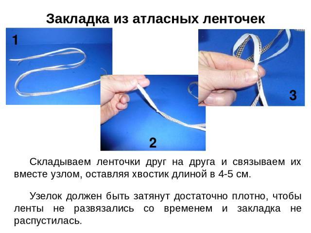 Складываем ленточки друг на друга и связываем их вместе узлом, оставляя хвостик длиной в 4-5 см. Узелок должен быть затянут достаточно плотно, чтобы ленты не развязались со временем и закладка не распустилась. Закладка из атласных ленточек 1 2 3