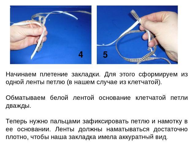 Начинаем плетение закладки. Для этого сформируем из одной ленты петлю (в нашем случае из клетчатой). Обматываем белой лентой основание клетчатой петли дважды. Теперь нужно пальцами зафиксировать петлю и намотку в ее основании. Ленты должны наматыват…