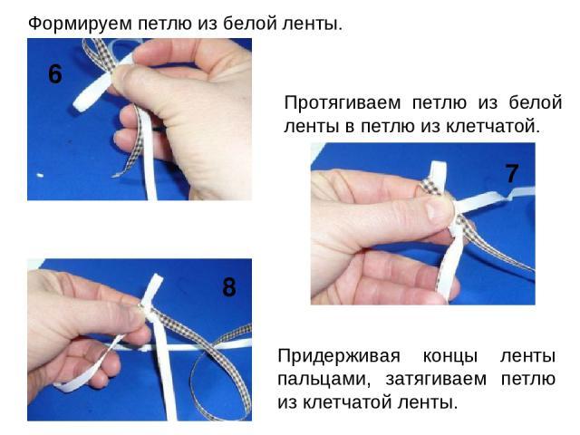 Придерживая концы ленты пальцами, затягиваем петлю из клетчатой ленты. 6 7 8 Формируем петлю из белой ленты. Протягиваем петлю из белой ленты в петлю из клетчатой.