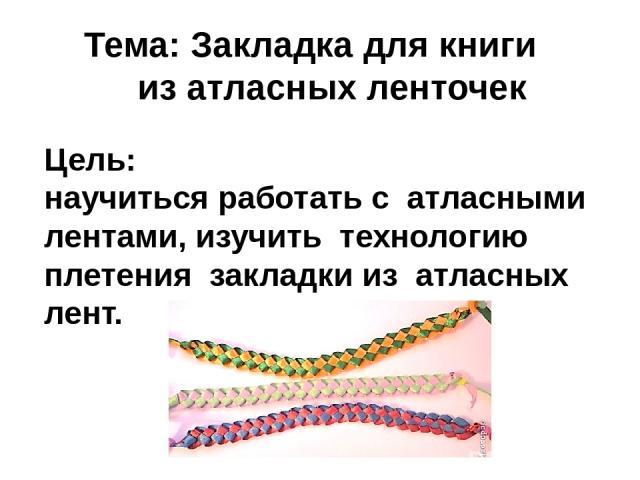 Тема: Закладка для книги из атласных ленточек Цель: научиться работать с атласными лентами, изучить технологию плетения закладки из атласных лент.