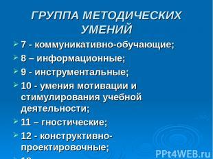 ГРУППА МЕТОДИЧЕСКИХ УМЕНИЙ 7 - коммуникативно-обучающие; 8 – информационные; 9 -