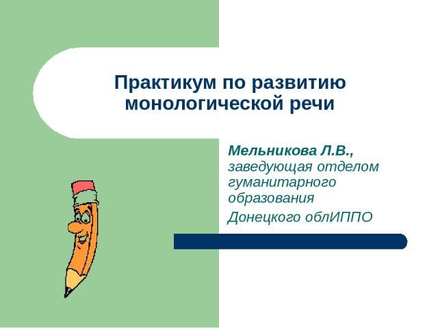 Практикум по развитию монологической речи Мельникова Л.В., заведующая отделом гуманитарного образования Донецкого облИППО