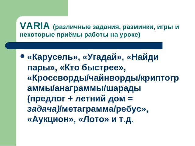 VARIA (различные задания, разминки, игры и некоторые приёмы работы на уроке) «Карусель», «Угадай», «Найди пары», «Кто быстрее», «Кроссворды/чайнворды/криптограммы/анаграммы/шарады (предлог + летний дом = задача)/метаграмма/ребус», «Аукцион», «Лото» и т.д.