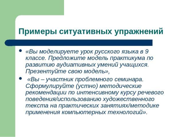 Примеры ситуативных упражнений «Вы моделируете урок русского языка в 9 классе. Предложите модель практикума по развитию аудиативных умений учащихся. Презентуйте свою модель», «Вы – участник проблемного семинара. Сформулируйте (устно) методические ре…