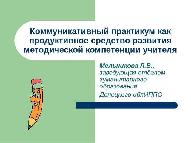 Коммуникативный практикум как продуктивное средство развития методической компетенции учителя Мельникова Л.В., заведующая отделом гуманитарного образования Донецкого облИППО