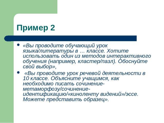 Пример 2 «Вы проводите обучающий урок языка/литературы в … классе. Хотите использовать один из методов интерактивного обучения (например, кластер/пазл). Обоснуйте свой выбор», «Вы проводите урок речевой деятельности в 10 классе. Объясните учащимся, …
