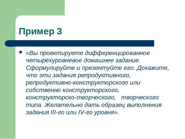 Пример 3 «Вы проектируете дифференцированное четырёхуровневое домашнее задание. Сформулируйте и презентуйте его. Докажите, что эти задания репродуктивного, репродуктивно-конструкторского или собственно конструкторского, конструкторско-творческого, т…