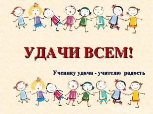 УДАЧИ ВСЕМ! Ученику удача - учителю радость