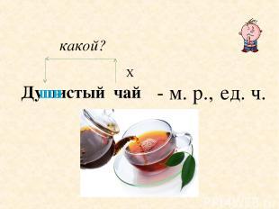 Х Душистый чай какой? - м. р., ед. ч. ши