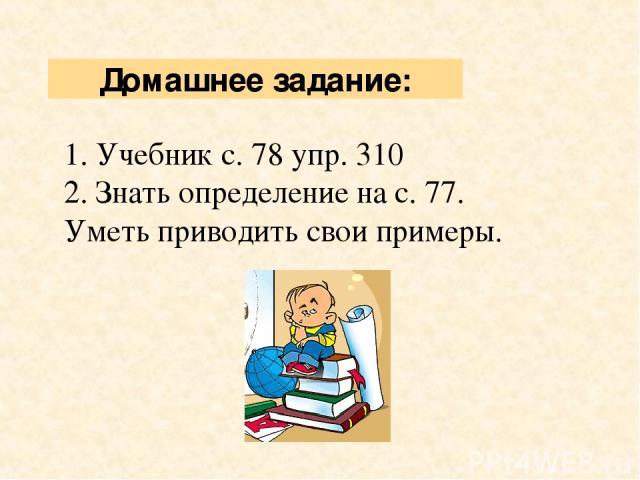 1. Учебник с. 78 упр. 310 2. Знать определение на с. 77. Уметь приводить свои примеры. Домашнее задание: