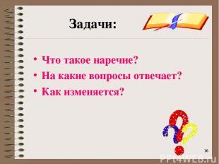 * * Задачи: Что такое наречие? На какие вопросы отвечает? Как изменяется?