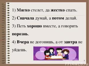 * 1) Мягко стелет, да жестко спать. 2) Сначала думай, а потом делай. 3) Петь хор