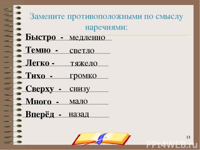 onachishich@mail.ru * * Замените противоположными по смыслу наречиями: Быстро - Темно - Легко - Тихо - Сверху - Много - Вперёд - медленно светло тяжело громко снизу мало назад onachishich@mail.ru