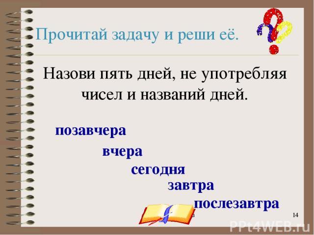 onachishich@mail.ru * * Прочитай задачу и реши её. Назови пять дней, не употребляя чисел и названий дней. сегодня вчера позавчера завтра послезавтра onachishich@mail.ru