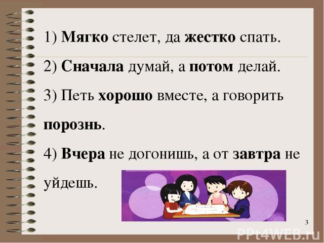 * 1) Мягко стелет, да жестко спать. 2) Сначала думай, а потом делай. 3) Петь хорошо вместе, а говорить порознь. 4) Вчера не догонишь, а от завтра не уйдешь.