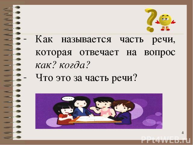 * Как называется часть речи, которая отвечает на вопрос как? когда? Что это за часть речи?