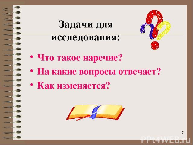 * * Задачи для исследования: Что такое наречие? На какие вопросы отвечает? Как изменяется?