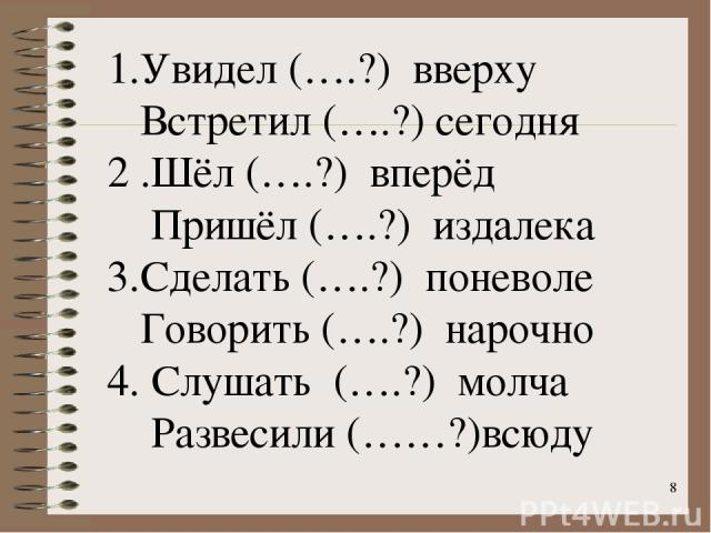 * 1.Увидел (….?) вверху Встретил (….?) сегодня 2 .Шёл (….?) вперёд Пришёл (….?) издалека 3.Сделать (….?) поневоле Говорить (….?) нарочно 4. Слушать (….?) молча Развесили (……?)всюду