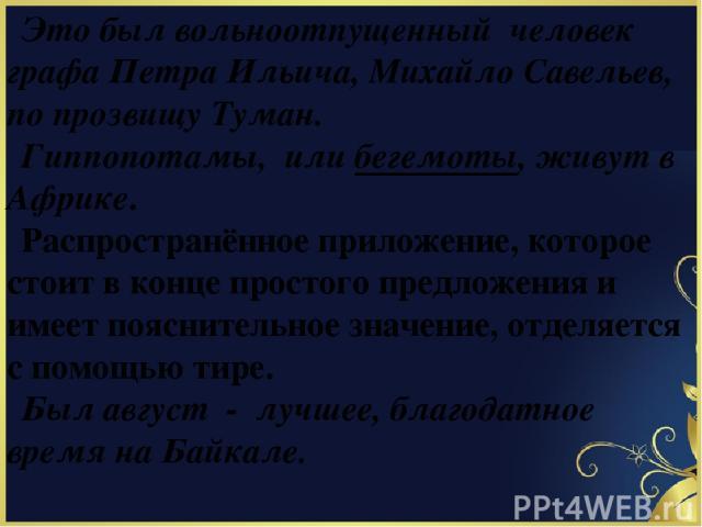 Это был вольноотпущенный человек графа Петра Ильича, Михайло Савельев, по прозвищу Туман. Гиппопотамы, или бегемоты, живут в Африке. Распространённое приложение, которое стоит в конце простого предложения и имеет пояснительное значение, отделяется с…