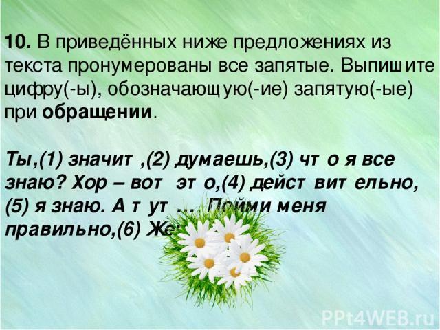 10. В приведённых ниже предложениях из текста пронумерованы все запятые. Выпишите цифру(-ы), обозначающую(-ие) запятую(-ые) при обращении. Ты,(1) значит,(2) думаешь,(3) что я все знаю? Хор –вот это,(4) действительно,(5) я знаю. А тут… Пойми меня п…