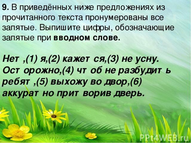 9. В приведённых ниже предложениях из прочитанного текста пронумерованы все запятые. Выпишите цифры, обозначающие запятые при вводном слове. Нет,(1) я,(2) кажется,(3) не усну. Осторожно,(4) чтоб не разбудить ребят,(5) выхожу во двор,(6) аккуратно пр…