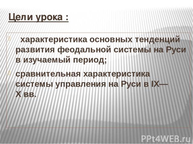 Цели урока : характеристика основных тенденций развития феодальной системы на Руси в изучаемый период; сравнительная характеристика системы управления на Руси в IX—Xвв.