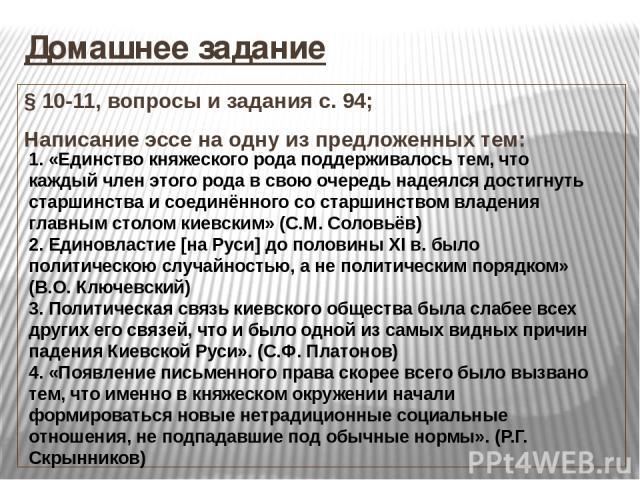 Домашнее задание § 10-11, вопросы и задания с. 94; Написание эссе на одну из предложенных тем: 1. «Единство княжеского рода поддерживалось тем, что каждый член этого рода в свою очередь надеялся достигнуть старшинства и соединённого со старшинством …
