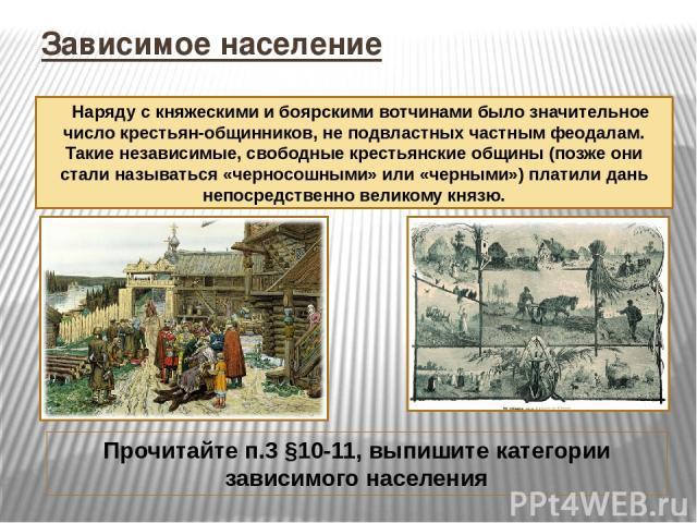 Зависимое население Наряду с княжескими и боярскими вотчинами было значительное число крестьян-общинников, не подвластных частным феодалам. Такие независимые, свободные крестьянские общины (позже они стали называться «черносошными» или «черными») пл…