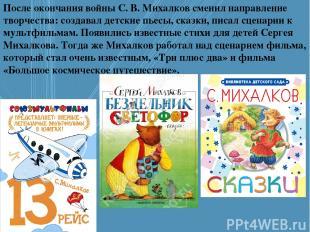 После окончания войны С. В. Михалков сменил направление творчества: создавал дет