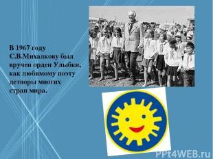 В 1967 году С.В.Михалкову был вручен орден Улыбки, как любимому поэту детворы мн