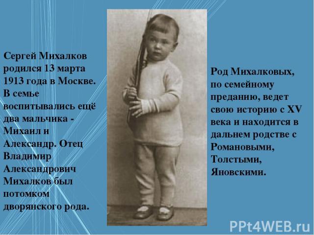Сергей Михалков родился 13 марта 1913 года в Москве. В семье воспитывались ещё два мальчика - Михаил и Александр. Отец Владимир Александрович Михалков был потомком дворянского рода. Род Михалковых, по семейному преданию, ведет свою историю с XV века…