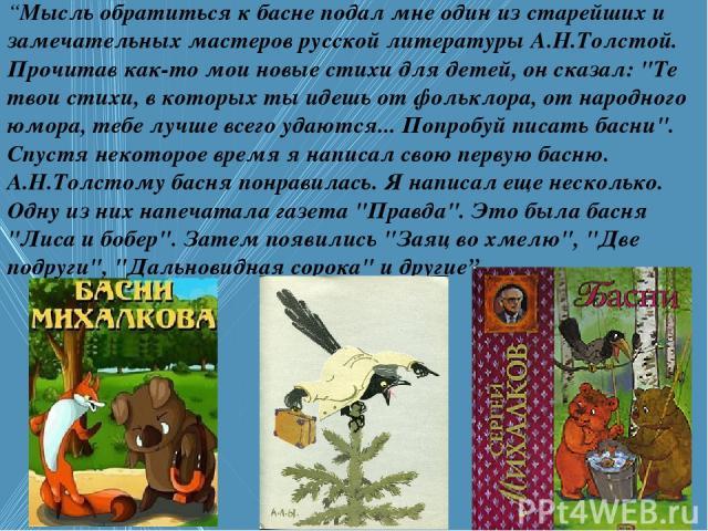 """""""Мысль обратиться к басне подал мне один из старейших и замечательных мастеров русской литературы А.Н.Толстой. Прочитав как-то мои новые стихи для детей, он сказал:"""