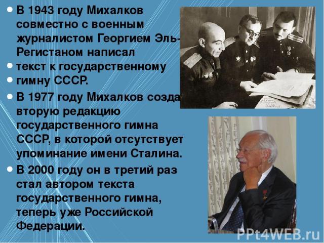 В 1943 годуМихалков совместно с военным журналистомГеоргием Эль-Регистаном написал текст к государственному гимну СССР. В 1977 году Михалков создал вторую редакцию государственного гимна СССР, в которой отсутствует упоминание имени Сталина. В 2000…