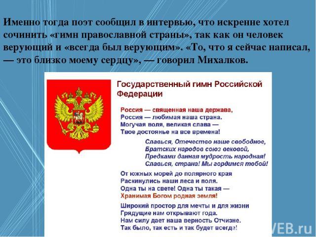 Именно тогда поэт сообщил в интервью, что искренне хотел сочинить «гимн православной страны», так как он человек верующий и «всегда был верующим». «То, что я сейчас написал, — это близко моему сердцу», — говорил Михалков.